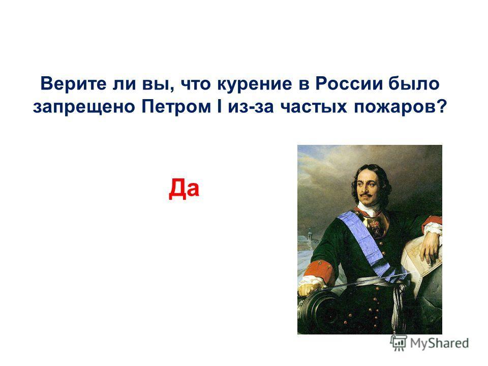 Верите ли вы, что курение в России было запрещено Петром I из-за частых пожаров? Да