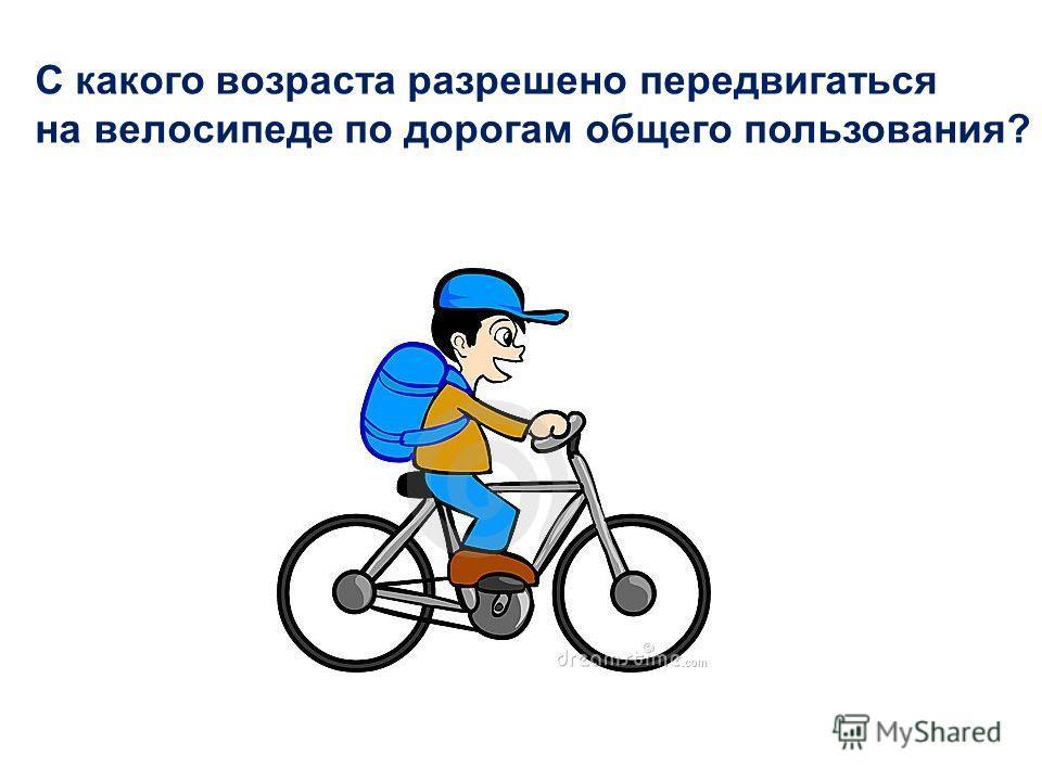 С 14 лет С какого возраста разрешено передвигаться на велосипеде по дорогам общего пользования?