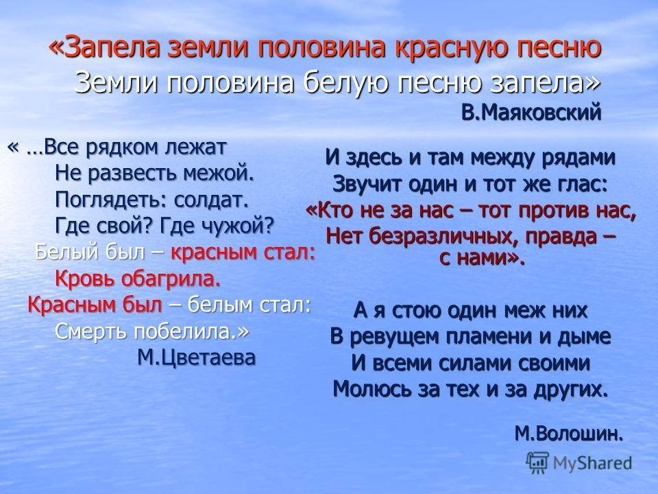 «Запела земли половина красную песню Земли половина белую песню запела» В.Маяковский « …Все рядком лежат Не развесть межой. Не развесть межой. Поглядеть: солдат. Поглядеть: солдат. Где свой? Где чужой? Где свой? Где чужой? Белый был – красным стал: Б