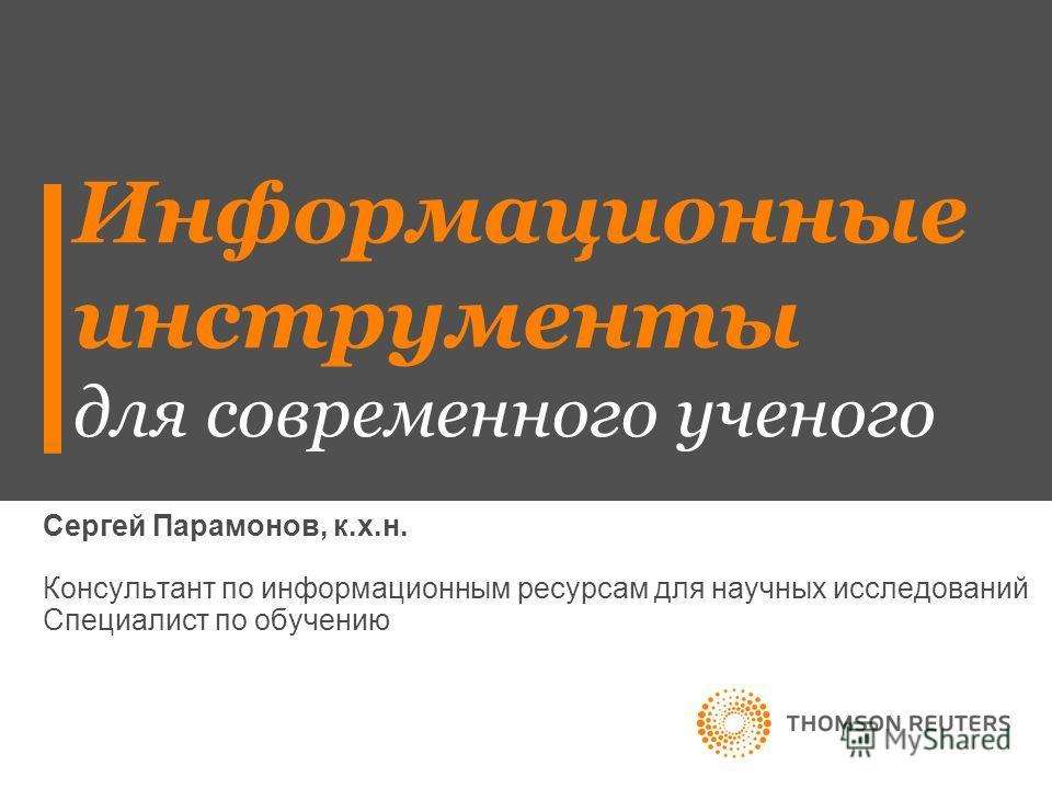 Информационные инструменты для современного ученого Сергей Парамонов, к.х.н. Консультант по информационным ресурсам для научных исследований Специалист по обучению