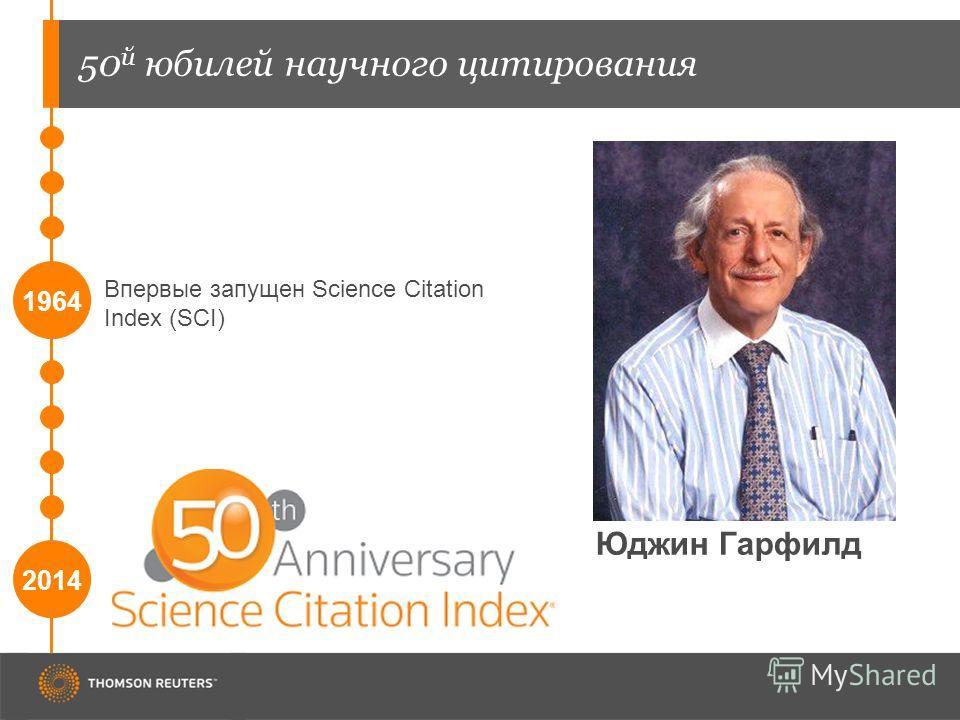 50 й юбилей научного цитирования 1964 Впервые запущен Science Citation Index (SCI) 2014 Юджин Гарфилд
