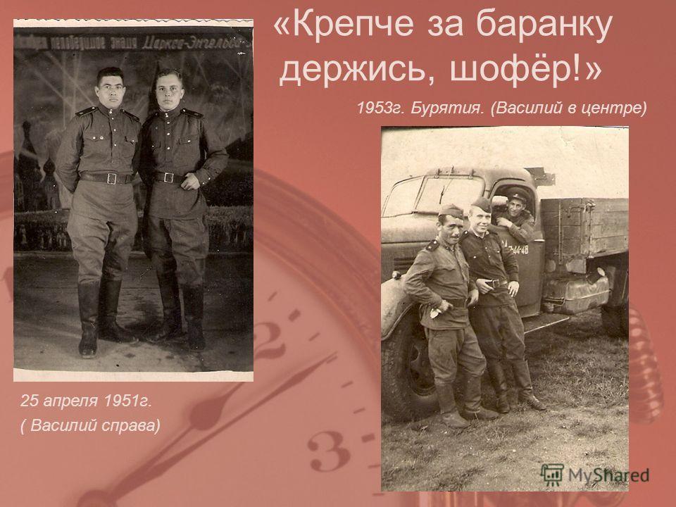 25 апреля 1951 г. ( Василий справа) 1953 г. Бурятия. (Василий в центре) «Крепче за баранку держись, шофёр!»