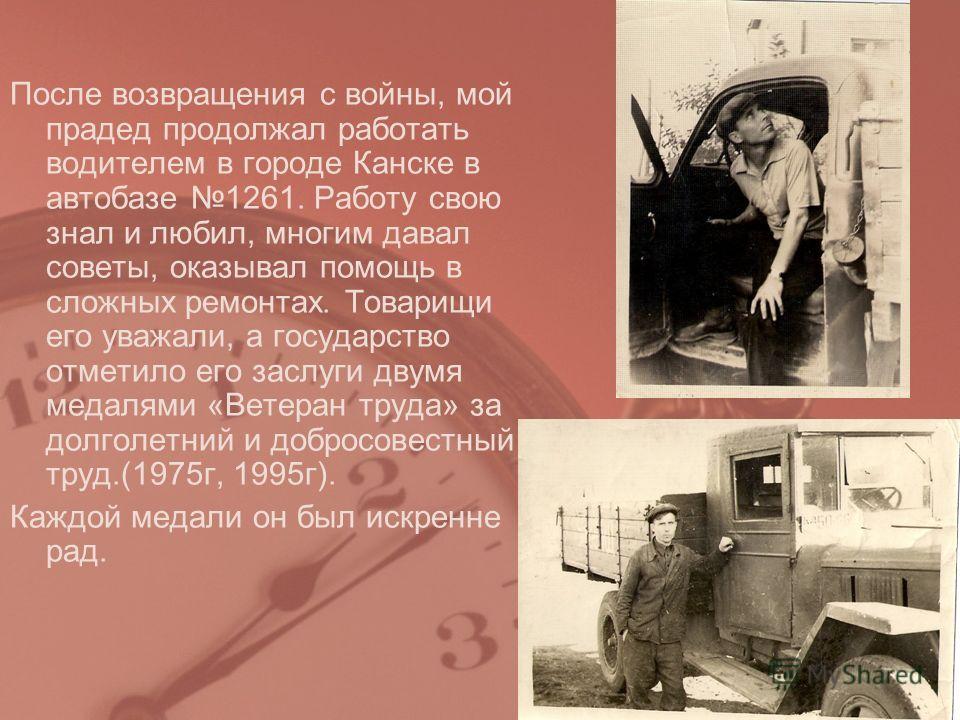 После возвращения с войны, мой прадед продолжал работать водителем в городе Канске в автобазе 1261. Работу свою знал и любил, многим давал советы, оказывал помощь в сложных ремонтах. Товарищи его уважали, а государство отметило его заслуги двумя меда
