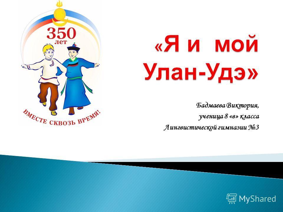 Бадмаева Виктория, ученица 8 «в» класса Лингвистической гимназии 3