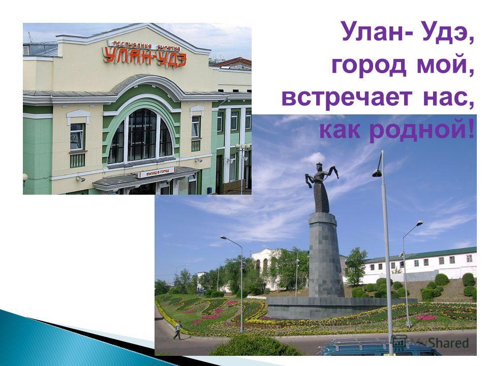 Улан- Удэ, город мой, встречает нас, как родной!