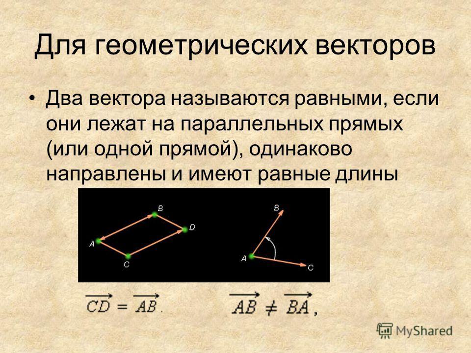 Для геометрических векторов Два вектора называются равными, если они лежат на параллельных прямых (или одной прямой), одинаково направлены и имеют равные длины