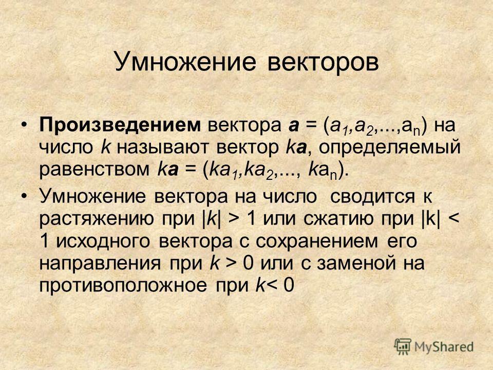 Произведением вектора а = (а 1,a 2,...,a n ) на число k называют вектор ka, определяемый равенством ka = (kа 1,ka 2,..., ka n ). Умножение вектора на число сводится к растяжению при |k| > 1 или сжатию при |k| 0 или с заменой на противоположное при k<