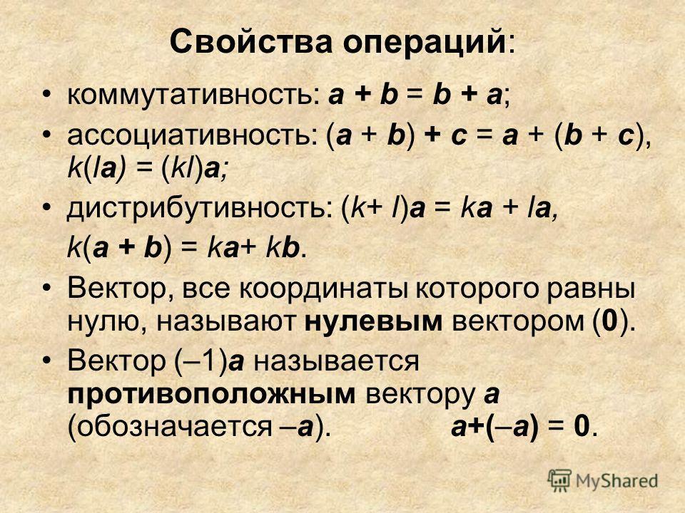 Cвойства операций: коммутативность: а + b = b + а; ассоциативность: (а + b) + с = а + (b + с), k(lа) = (kl)а; дистрибутивность: (k+ l)а = kа + lа, k(а + b) = ka+ kb. Вектор, все координаты которого равны нулю, называют нулевым вектором (0). Вектор (–