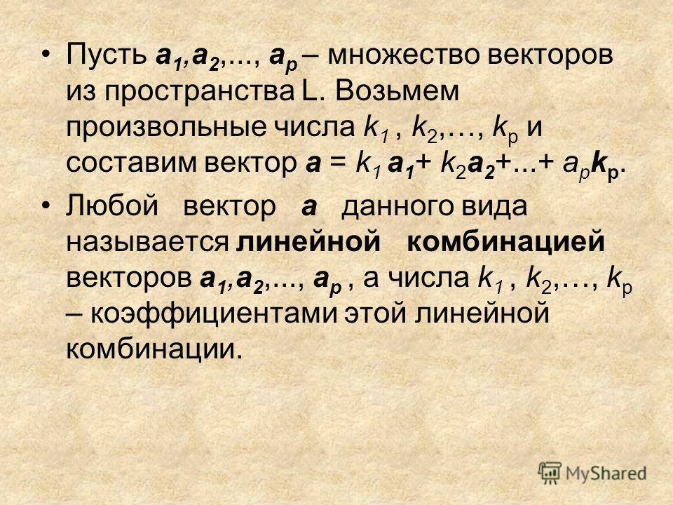 Пусть а 1,a 2,..., a p – множество векторов из пространства L. Возьмем произвольные числа k 1, k 2,…, k p и составим вектор а = k 1 а 1 + k 2 a 2 +...+ a p k p. Любой вектор а данного вида называется линейной комбинацией векторов а 1,a 2,..., a p, а