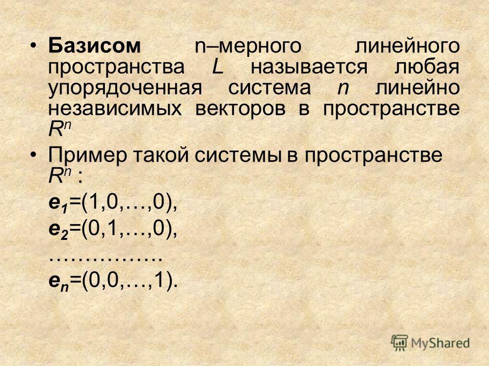 Базисом n–мерного линейного пространства L называется любая упорядоченная система n линейно независимых векторов в пространстве R n Пример такой системы в пространстве R n : е 1 =(1,0,…,0), e 2 =(0,1,…,0), ……………. e n =(0,0,…,1).
