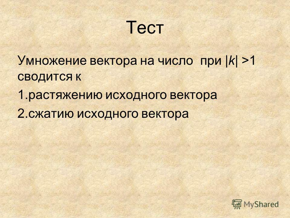 Тест Умножение вектора на число при |k| >1 сводится к 1. растяжению исходного вектора 2. сжатию исходного вектора