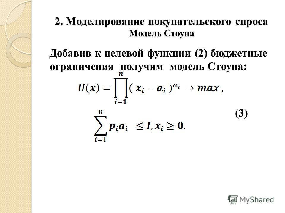2. Моделирование покупательского спроса Модель Стоуна Добавив к целевой функции (2) бюджетные ограничения получим модель Стоуна: (3)