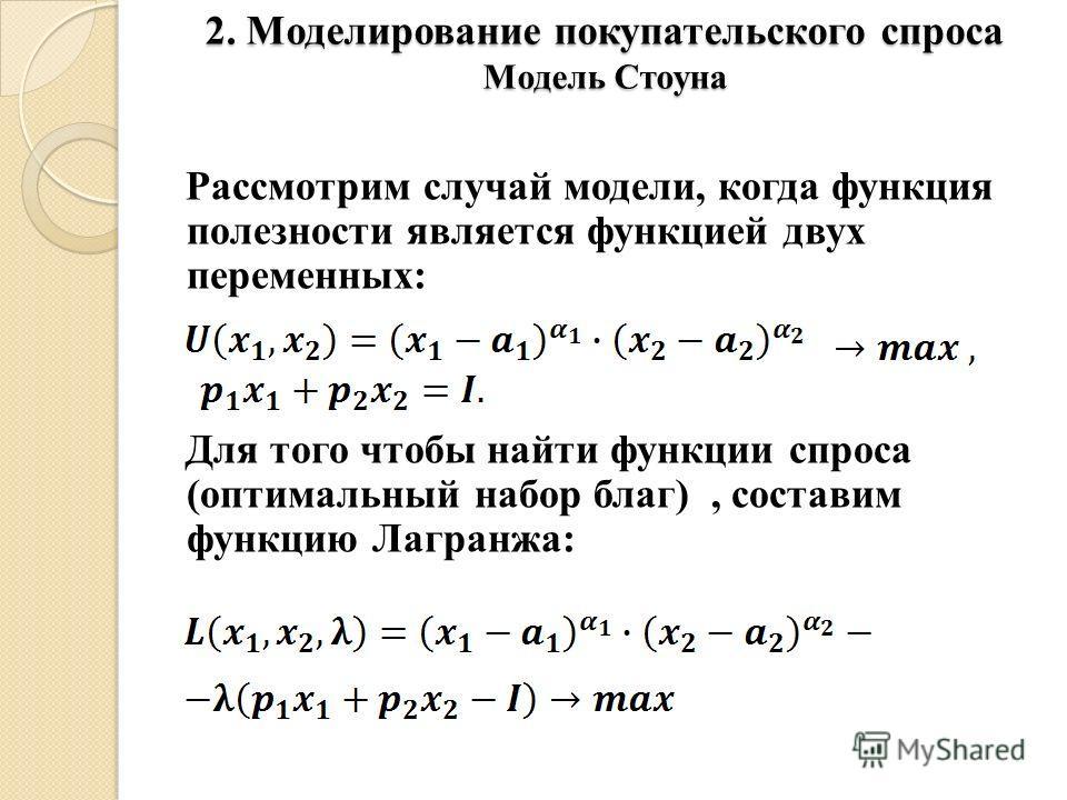 2. Моделирование покупательского спроса Модель Стоуна Рассмотрим случай модели, когда функция полезности является функцией двух переменных: Для того чтобы найти функции спроса (оптимальный набор благ), составим функцию Лагранжа:
