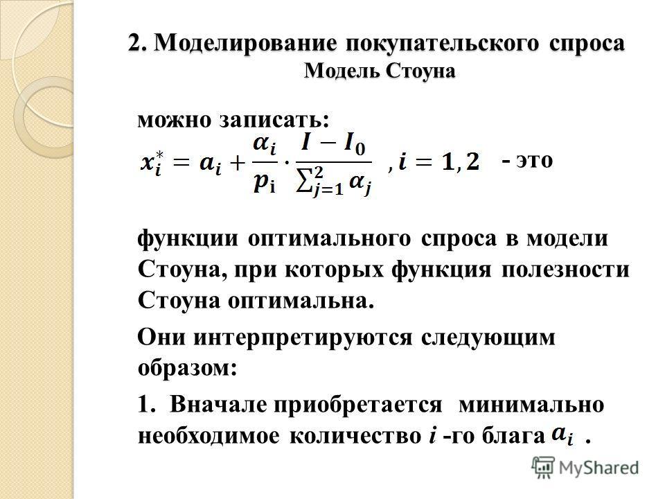 2. Моделирование покупательского спроса Модель Стоуна можно записать: - это функции оптимального спроса в модели Стоуна, при которых функция полезности Стоуна оптимальна. Они интерпретируются следующим образом: 1. Вначале приобретается минимально нео