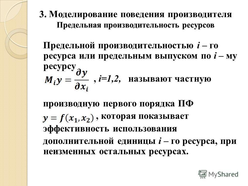 3. Моделирование поведения производителя Предельная производительность ресурсов Предельной производительностью i – го ресурса или предельным выпуском по i – му ресурсу, i=1,2, называют частную производную первого порядка ПФ, которая показывает эффект