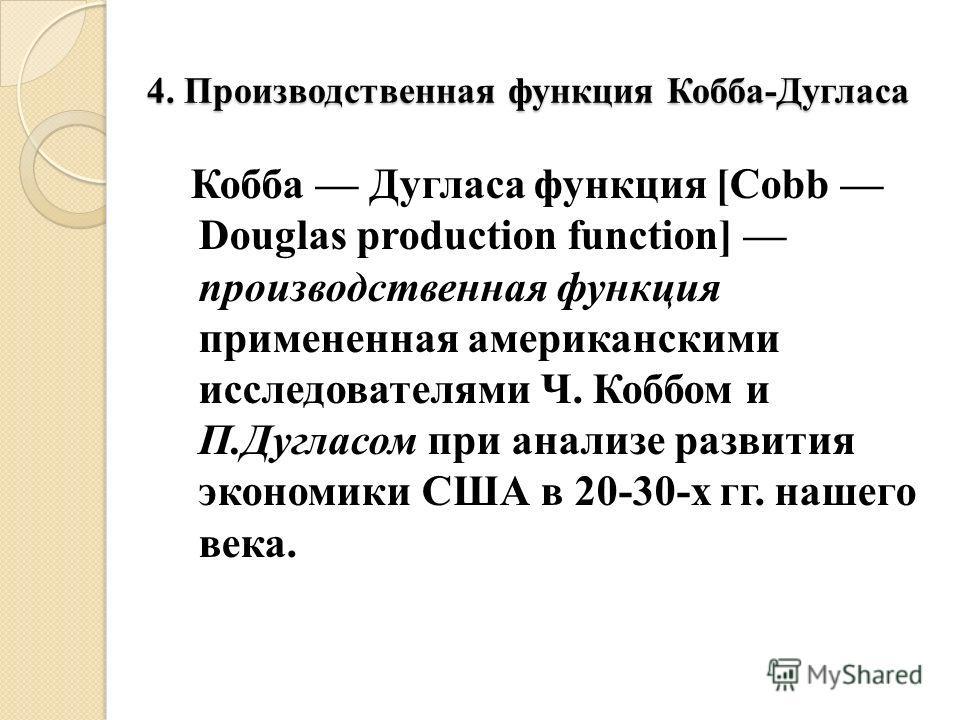 4. Производственная функция Кобба-Дугласа Кобба Дугласа функция [Cobb Douglas production function] производственная функция примененная американскими исследователями Ч. Коббом и П.Дугласом при анализе развития экономики США в 20-30-х гг. нашего века.