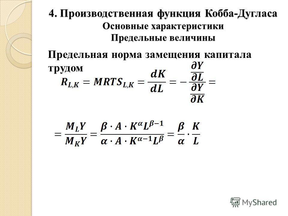 4. Производственная функция Кобба-Дугласа Основные характеристики Предельные величины Предельная норма замещения капитала трудом