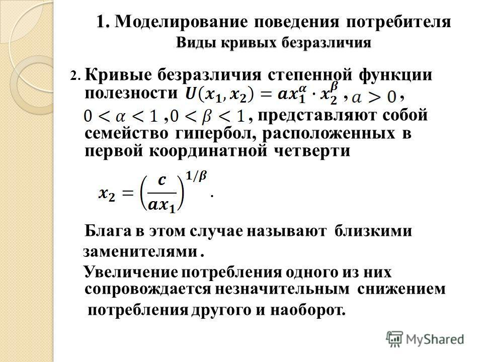 2. Кривые безразличия степенной функции полезности,,,, представляют собой семейство гипербол, расположенных в первой координатной четверти. Блага в этом случае называют близкими заменителями. Увеличение потребления одного из них сопровождается незнач