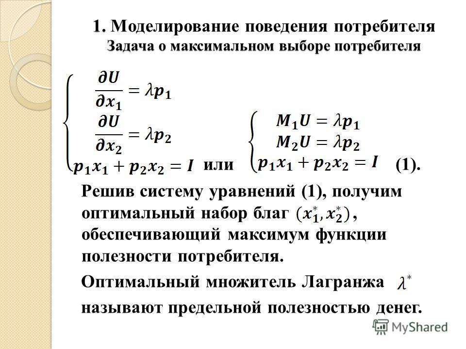 1. Моделирование поведения потребителя Задача о максимальном выборе потребителя или (1). Решив систему уравнений (1), получим оптимальный набор благ, обеспечивающий максимум функции полезности потребителя. Оптимальный множитель Лагранжа называют пред