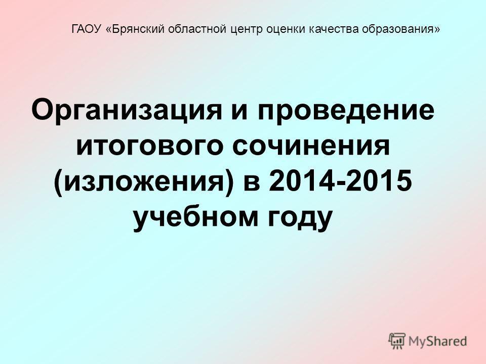 Организация и проведение итогового сочинения (изложения) в 2014-2015 учебном году ГАОУ «Брянский областной центр оценки качества образования»