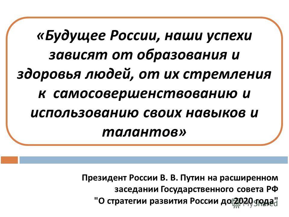 « Будущее России, наши успехи зависят от образования и здоровья людей, от их стремления к самосовершенствованию и использованию своих навыков и талантов » Президент России В. В. Путин на расширенном заседании Государственного совета РФ
