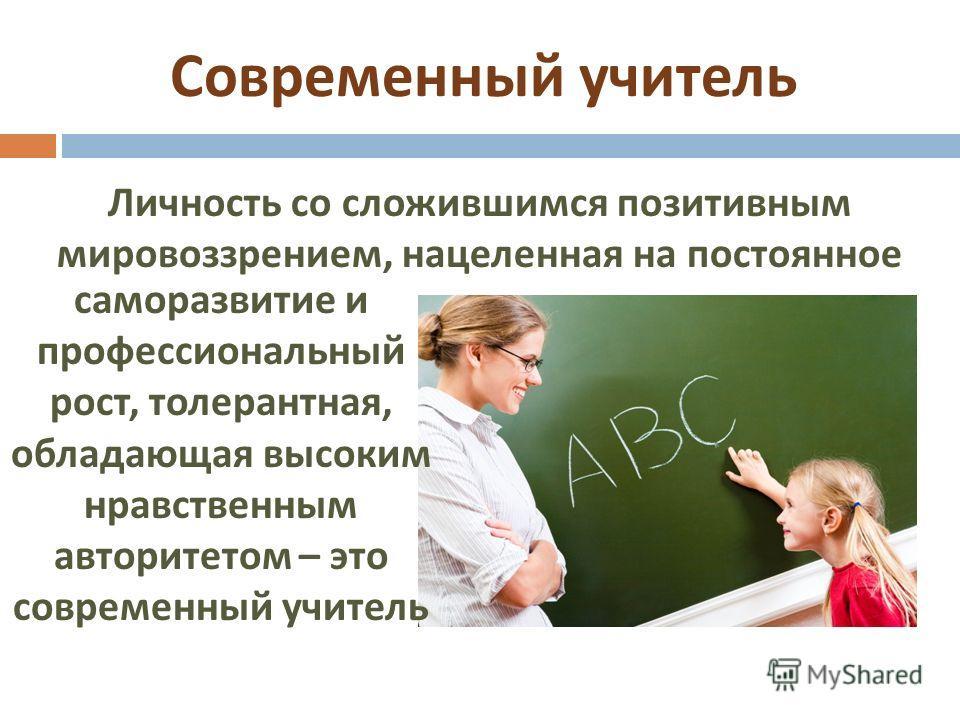 Современный учитель Личность со сложившимся позитивным мировоззрением, нацеленная на постоянное саморазвитие и профессиональный рост, толерантная, обладающая высоким нравственным авторитетом – это современный учитель