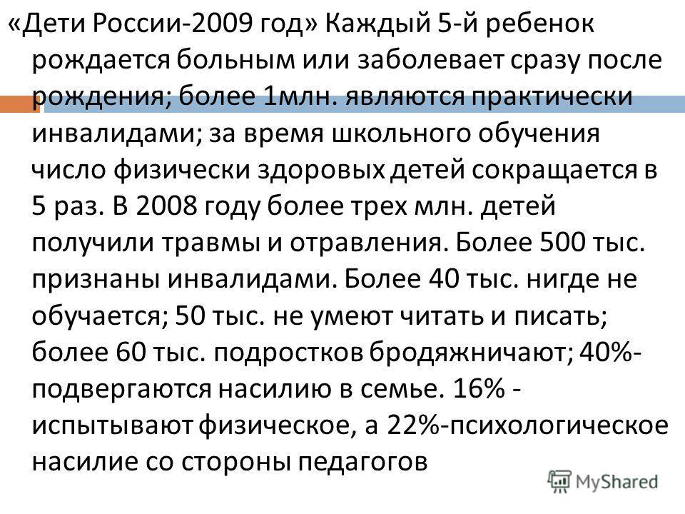 « Дети России -2009 год » Каждый 5- й ребенок рождается больным или заболевает сразу после рождения ; более 1 млн. являются практически инвалидами ; за время школьного обучения число физически здоровых детей сокращается в 5 раз. В 2008 году более тре