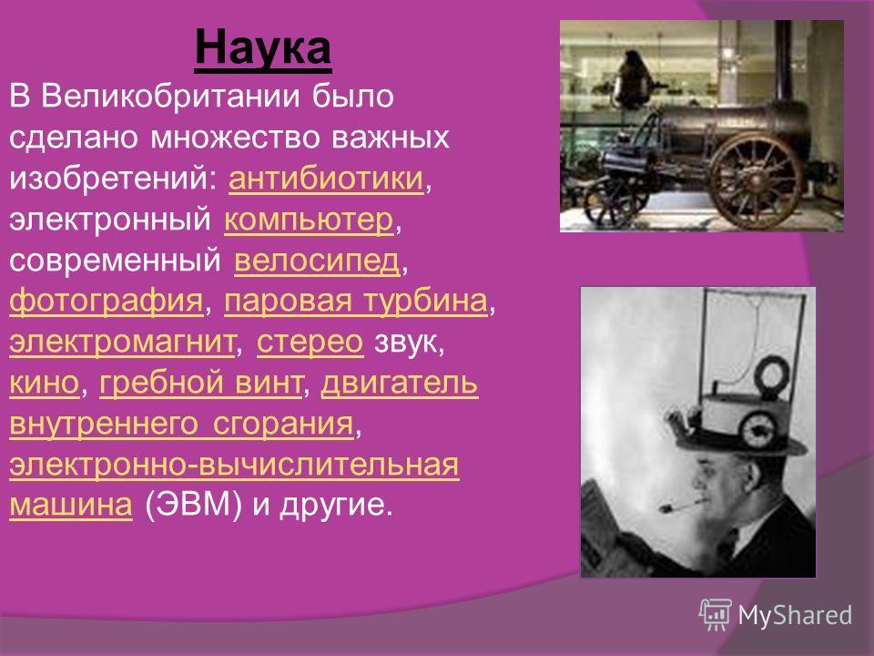 Наука В Великобритании было сделано множество важных изобретений: антибиотики, электронный компьютер, современный велосипед, фотография, паровая турбина, электромагнит, стерео звук, кино, гребной винт, двигатель внутреннего сгорания, электронно-вычис