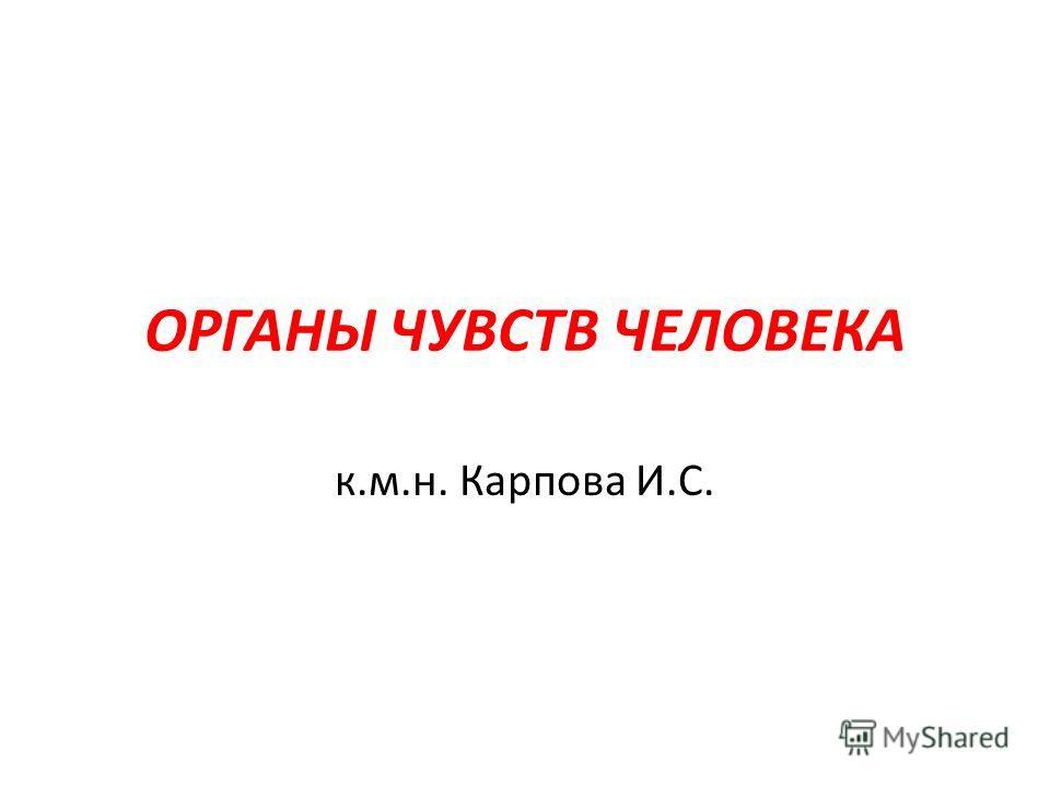 ОРГАНЫ ЧУВСТВ ЧЕЛОВЕКА к.м.н. Карпова И.С.