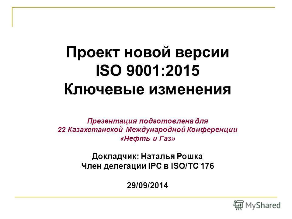 Проект новой версии ISO 9001:2015 Ключевые изменения Презентация подготовлена для 22 Казахстанской Международной Конференции «Нефть и Газ» Докладчик: Наталья Рошка Член делегации IPC в ISO/TC 176 29/09/2014