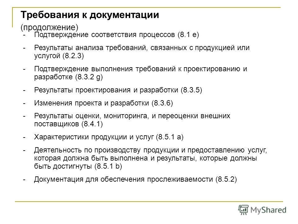 -Подтверждение соответствия процессов (8.1 e) -Результаты анализа требований, связанных с продукцией или услугой (8.2.3) -Подтверждение выполнения требований к проектированию и разработке (8.3.2 g) -Результаты проектирования и разработки (8.3.5) -Изм
