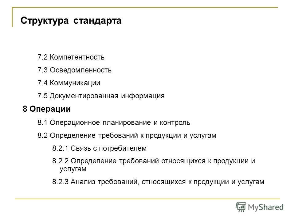 Структура стандарта 7.2 Компетентность 7.3 Осведомленность 7.4 Коммуникации 7.5 Документированная информация 8 Операции 8.1 Операционное планирование и контроль 8.2 Определение требований к продукции и услугам 8.2.1 Связь с потребителем 8.2.2 Определ
