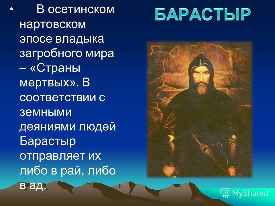 В осетинском нартовском эпосе владыка загробного мира – «Страны мертвых». В соответствии с земными деяниями людей Барастыр отправляет их либо в рай, либо в ад.