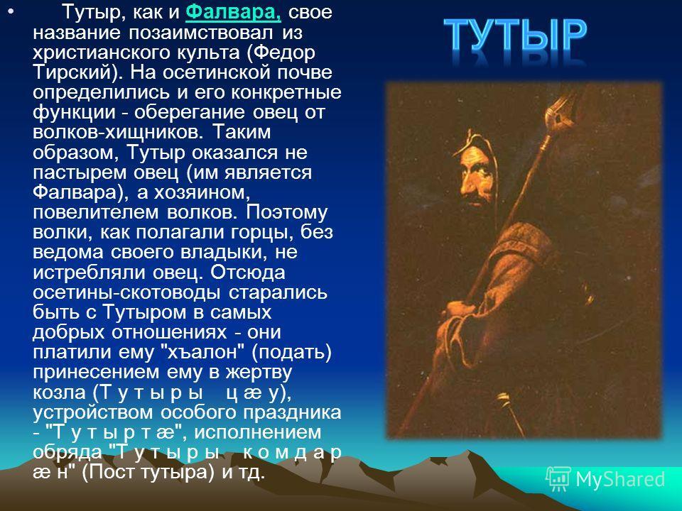 Тутыр, как и Фалвара, свое название позаимствовал из христианского культа (Федор Тирский). На осетинской почве определились и его конкретные функции - оберегание овец от волков-хищников. Таким образом, Тутыр оказался не пастырем овец (им является Фал