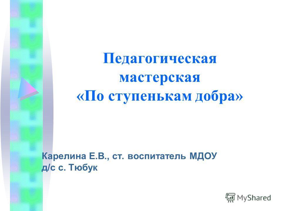 Педагогическая мастерская «По ступенькам добра» Карелина Е.В., ст. воспитатель МДОУ д/с с. Тюбук
