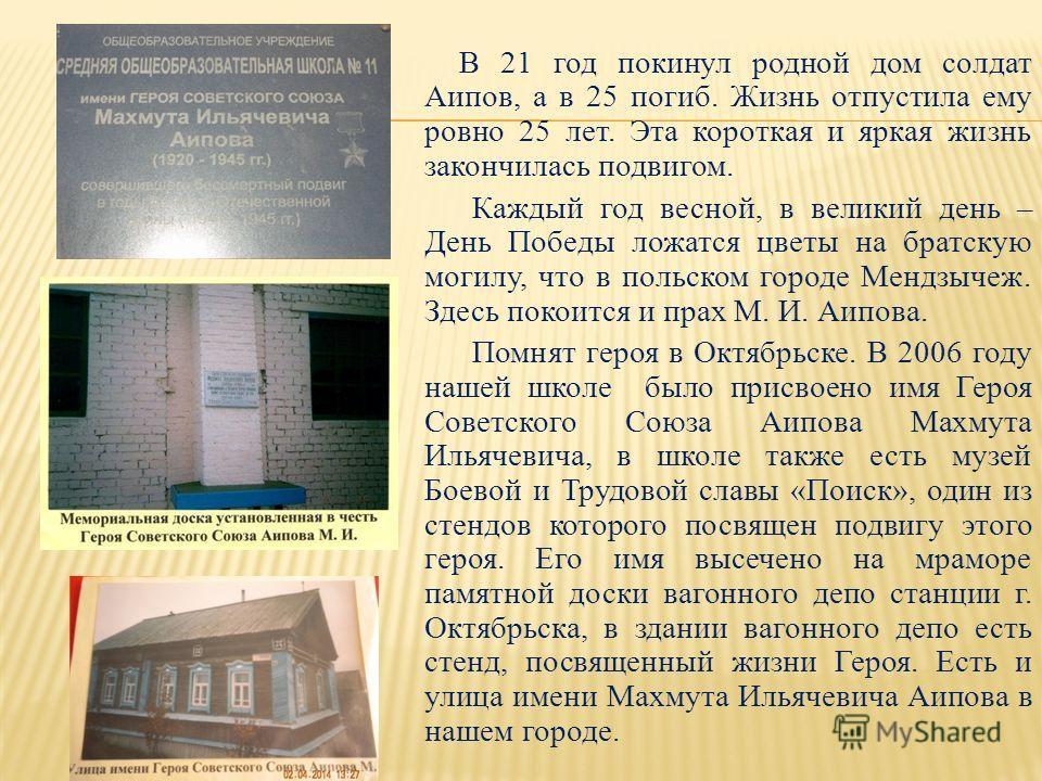 В 21 год покинул родной дом солдат Аипов, а в 25 погиб. Жизнь отпустила ему ровно 25 лет. Эта короткая и яркая жизнь закончилась подвигом. Каждый год весной, в великий день – День Победы ложатся цветы на братскую могилу, что в польском городе Мендзыч