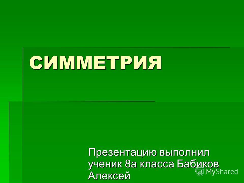 СИММЕТРИЯ Презентацию выполнил ученик 8 а класса Бабиков Алексей