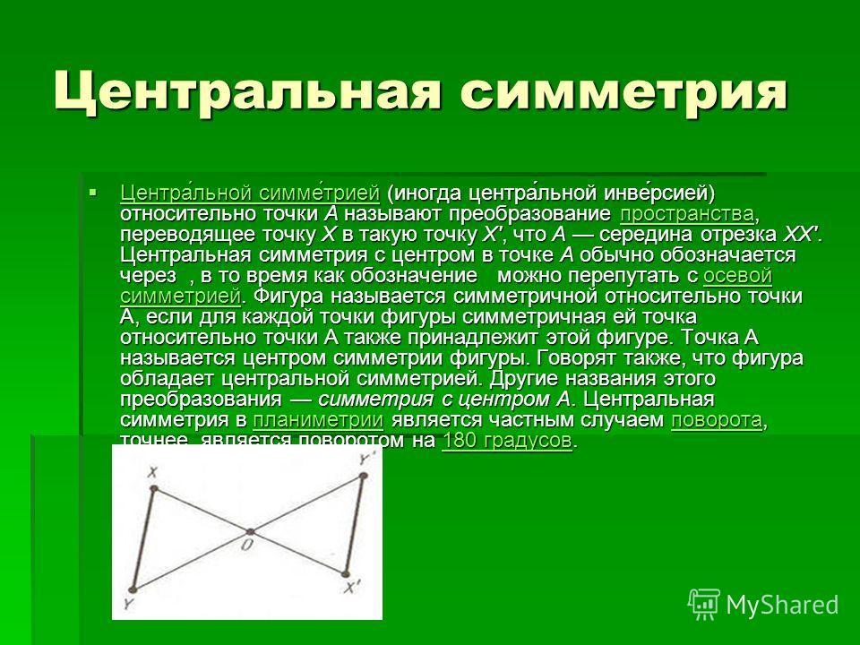 Центральная симметрия Центра́льной симме́трией (иногда центра́льной инве́рсией) относительно точки A называют преобразование пространства, переводящее точку X в такую точку X, что A середина отрезка XX. Центральная симметрия с центром в точке A обычн