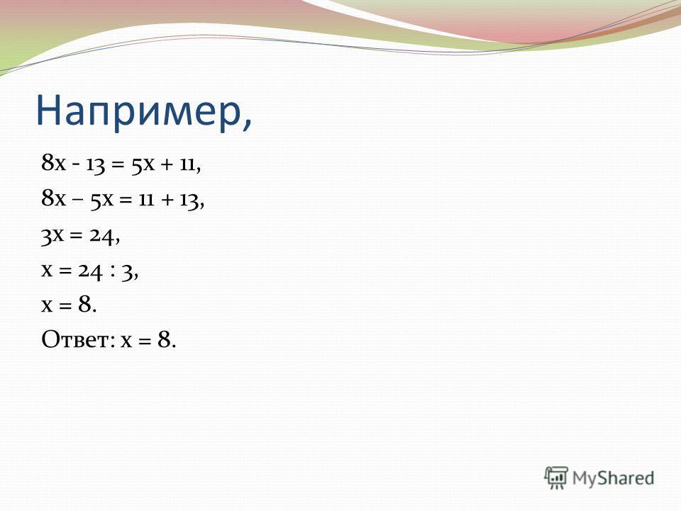 Например, 8 х - 13 = 5 х + 11, 8 х – 5 х = 11 + 13, 3 х = 24, х = 24 : 3, х = 8. Ответ: х = 8.