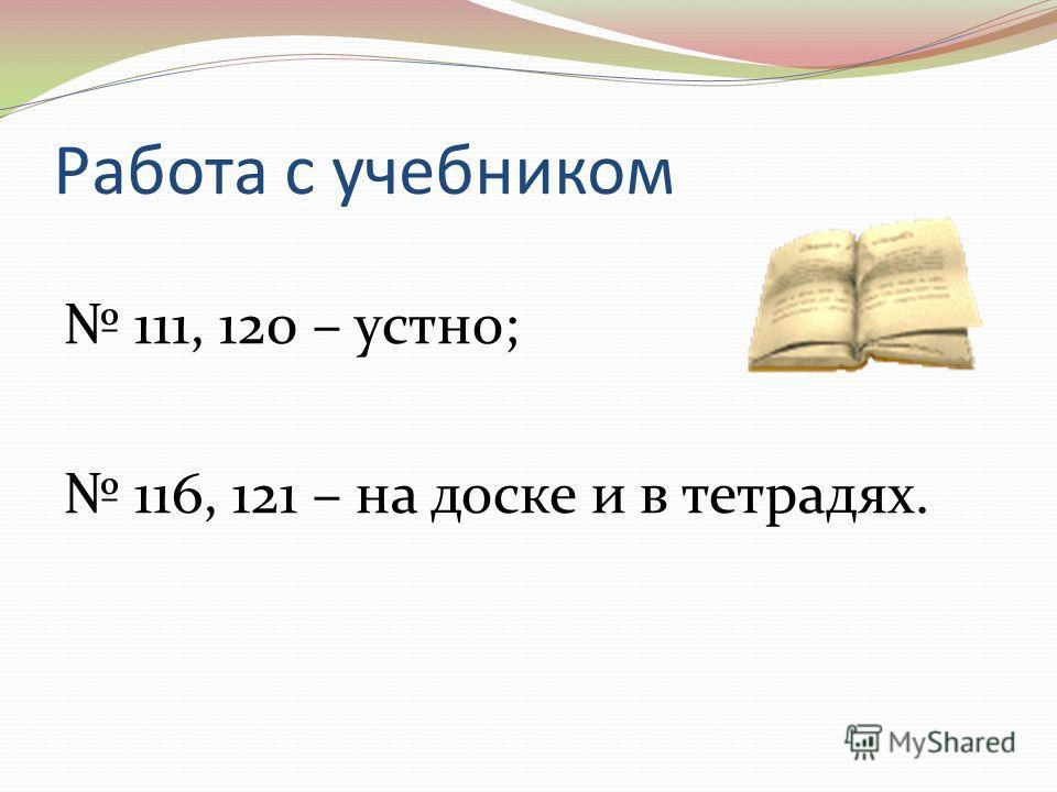 Работа с учебником 111, 120 – устно; 116, 121 – на доске и в тетрадях.