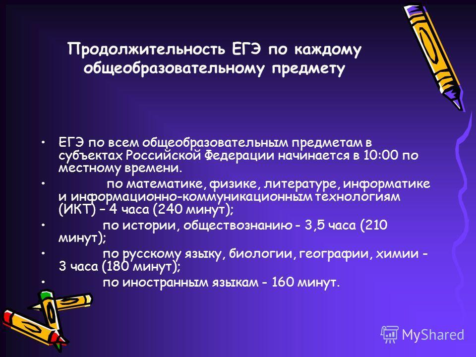 Продолжительность ЕГЭ по каждому общеобразовательному предмету ЕГЭ по всем общеобразовательным предметам в субъектах Российской Федерации начинается в 10:00 по местному времени. по математике, физике, литературе, информатике и информационно-коммуника