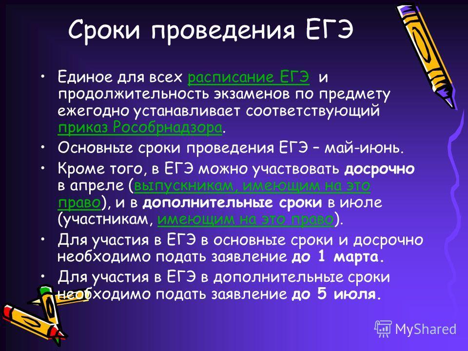 Сроки проведения ЕГЭ Единое для всех расписание ЕГЭ и продолжительность экзаменов по предмету ежегодно устанавливает соответствующий приказ Рособрнадзора.расписание ЕГЭ приказ Рособрнадзора Основные сроки проведения ЕГЭ – май-июнь. Кроме того, в ЕГЭ