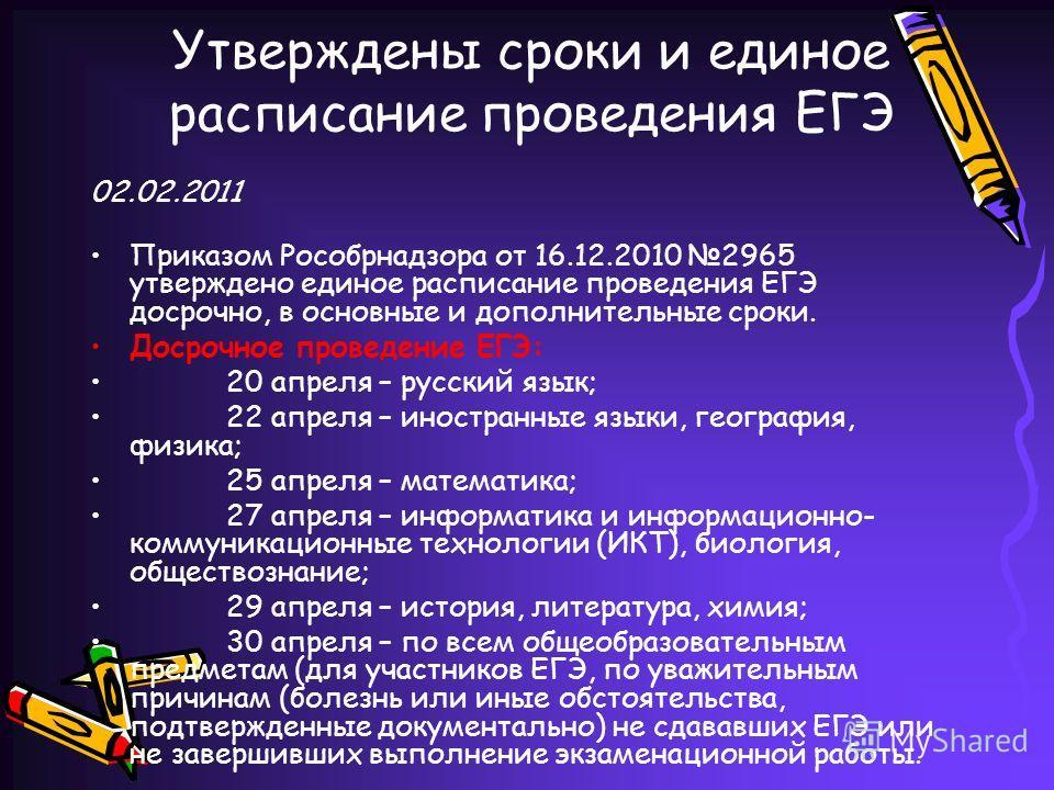 Утверждены сроки и единое расписание проведения ЕГЭ 02.02.2011 Приказом Рособрнадзора от 16.12.2010 2965 утверждено единое расписание проведения ЕГЭ досрочно, в основные и дополнительные сроки. Досрочное проведение ЕГЭ: 20 апреля – русский язык; 22 а