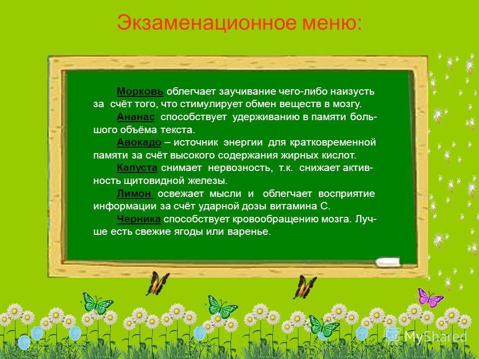 Экзаменационное меню: Морковь облегчает заучивание чего-либо наизусть за счёт того, что стимулирует обмен веществ в мозгу. Ананас способствует удерживанию в памяти боль- шого объёма текста. Авокадо – источник энергии для кратковременной памяти за счё