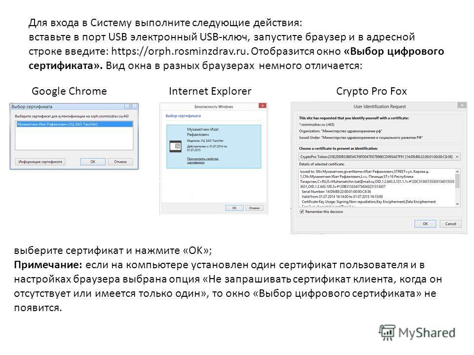 Для входа в Систему выполните следующие действия: вставьте в порт USB электронный USB-ключ, запустите браузер и в адресной строке введите: https://orph.rosminzdrav.ru. Отобразится окно «Выбор цифрового сертификата». Вид окна в разных браузерах немног