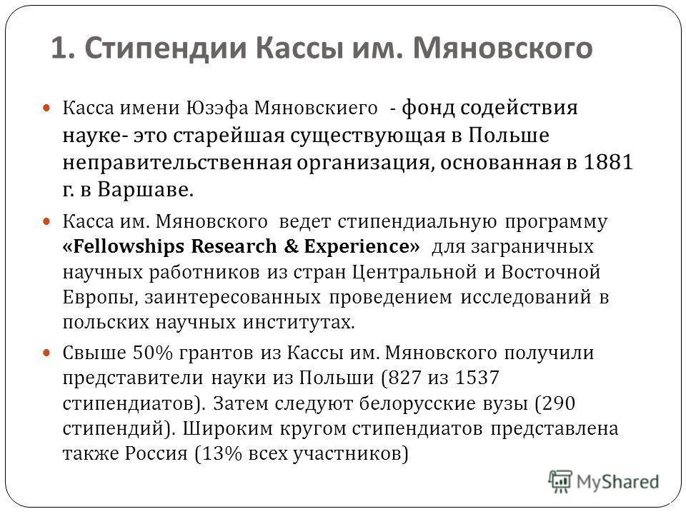 Касса имени Юзэфа Мяновскиего - фонд содействия науке - это старейшая существующая в Польше неправительственная организация, основанная в 1881 г. в Варшаве. Касса им. Мяновского ведет стипендиальную программу «Fellowships Research & Experience» для з