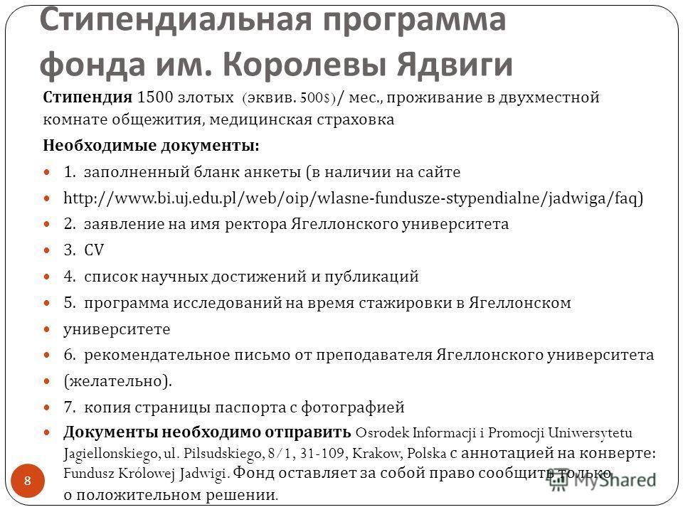 Стипендия 1500 злотых ( эквив. 500$)/ мес., проживание в двухместной комнате общежития, медицинская страховка Необходимые документы : 1. заполненный бланк анкеты ( в наличии на сайте http://www.bi.uj.edu.pl/web/oip/wlasne-fundusze-stypendialne/jadwig