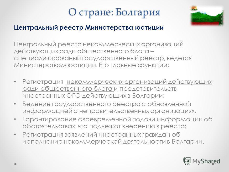 О стране: Болгария Центральный реестр Министерства юстиции Центральный реестр некоммерческих организаций действующих ради общественного блага – специализированый государственный реестр, ведётся Министерством юстиции. Его главные функции: Регистрация