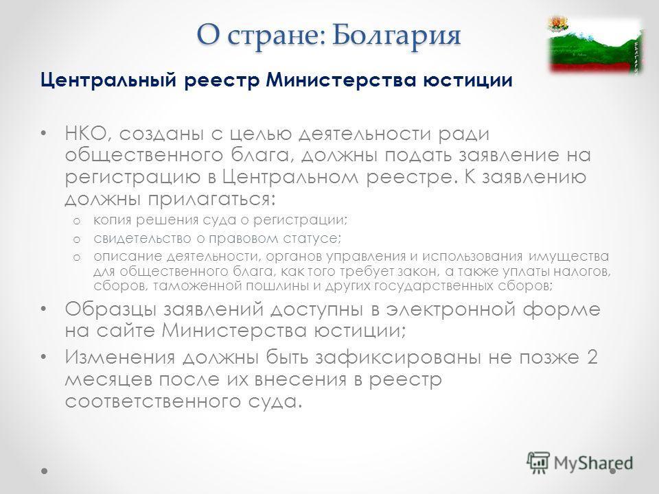 О стране: Болгария Центральный реестр Министерства юстиции НКО, созданы с целью деятельности ради общественного блага, должны подать заявление на регистрацию в Центральном реестре. К заявлению должны прилагаться: o копия решения суда о регистрации; o
