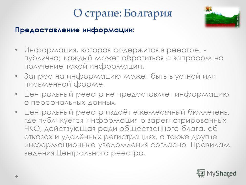 О стране: Болгария Предоставление информации: Информация, которая содержится в реестре, - публична; каждый может обратиться с запросом на получение такой информации. Запрос на информацию может быть в устной или письменной форме. Центральный реестр не
